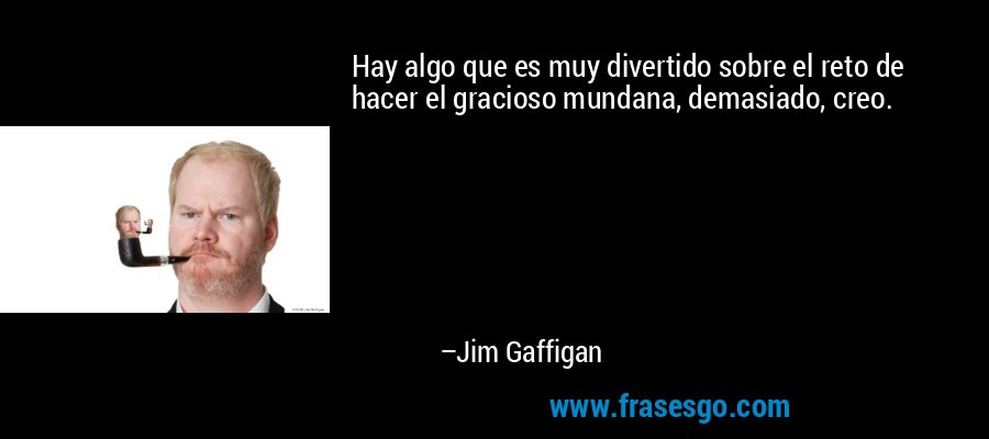 Hay algo que es muy divertido sobre el reto de hacer el gracioso mundana, demasiado, creo. – Jim Gaffigan