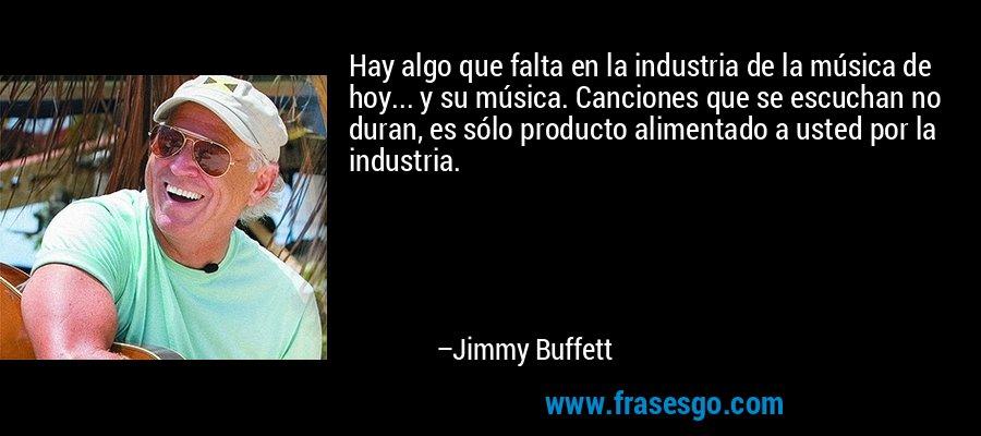 Hay algo que falta en la industria de la música de hoy... y su música. Canciones que se escuchan no duran, es sólo producto alimentado a usted por la industria. – Jimmy Buffett