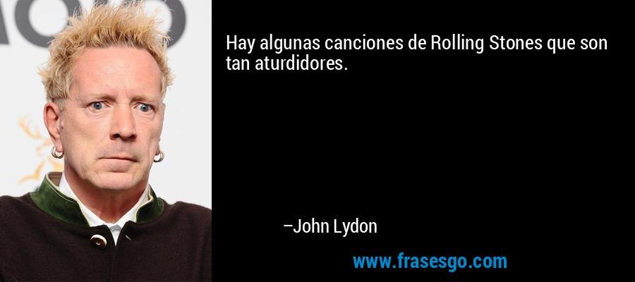Hay algunas canciones de Rolling Stones que son tan aturdidores. – John Lydon
