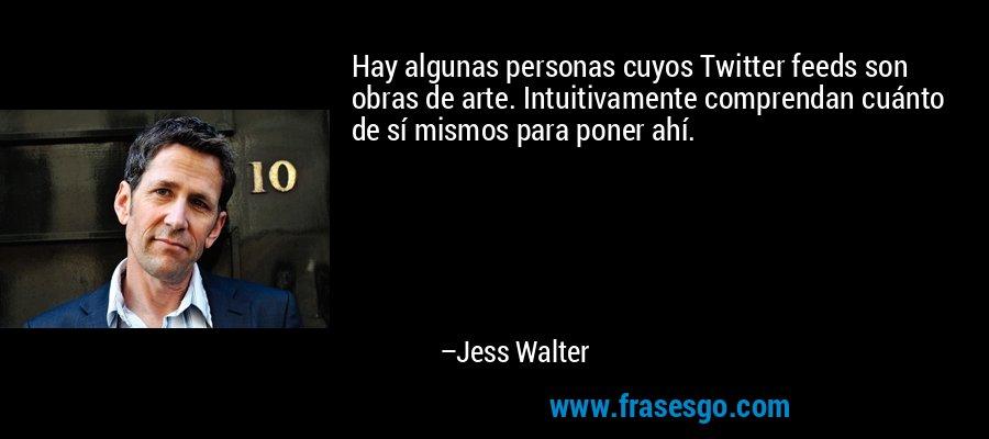 Hay algunas personas cuyos Twitter feeds son obras de arte. Intuitivamente comprendan cuánto de sí mismos para poner ahí. – Jess Walter