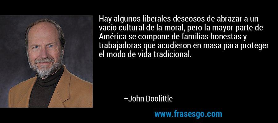 Hay algunos liberales deseosos de abrazar a un vacío cultural de la moral, pero la mayor parte de América se compone de familias honestas y trabajadoras que acudieron en masa para proteger el modo de vida tradicional. – John Doolittle