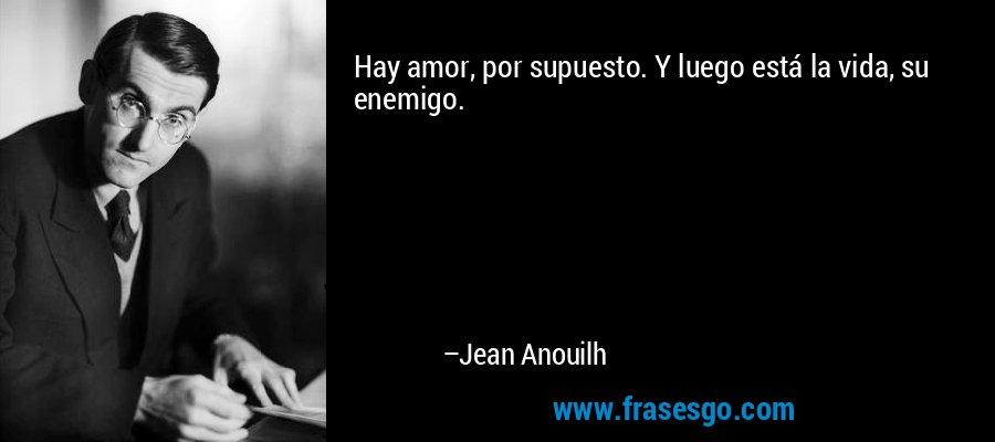 Hay amor, por supuesto. Y luego está la vida, su enemigo. – Jean Anouilh