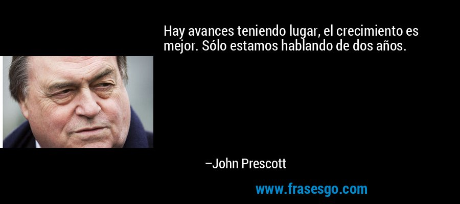 Hay avances teniendo lugar, el crecimiento es mejor. Sólo estamos hablando de dos años. – John Prescott