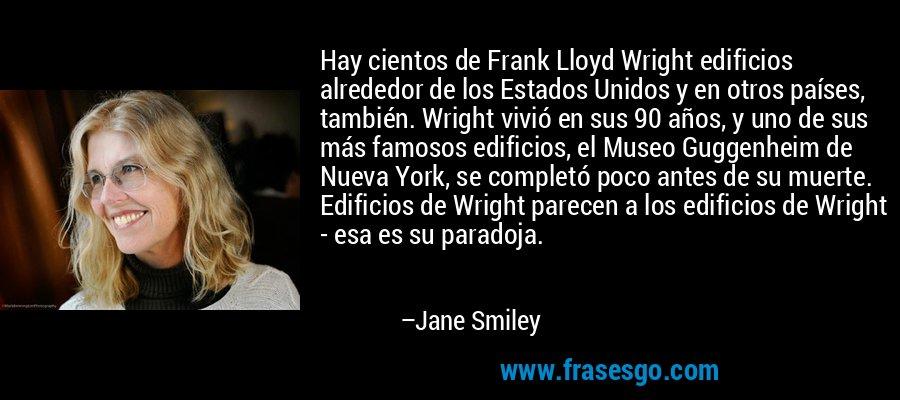 Hay cientos de Frank Lloyd Wright edificios alrededor de los Estados Unidos y en otros países, también. Wright vivió en sus 90 años, y uno de sus más famosos edificios, el Museo Guggenheim de Nueva York, se completó poco antes de su muerte. Edificios de Wright parecen a los edificios de Wright - esa es su paradoja. – Jane Smiley