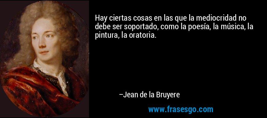 Hay ciertas cosas en las que la mediocridad no debe ser soportado, como la poesía, la música, la pintura, la oratoria. – Jean de la Bruyere