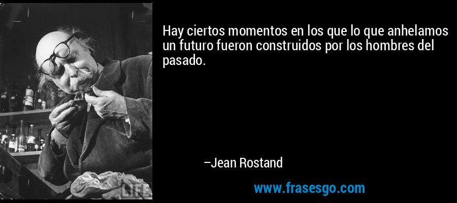 Hay ciertos momentos en los que lo que anhelamos un futuro fueron construidos por los hombres del pasado. – Jean Rostand