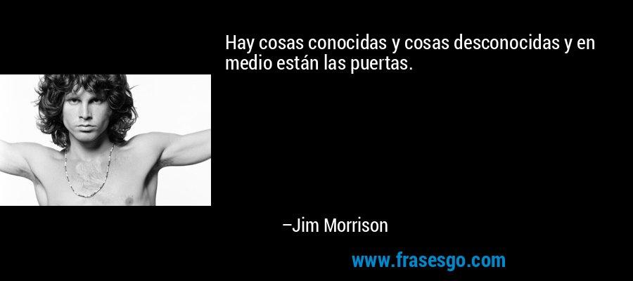Hay cosas conocidas y cosas desconocidas y en medio están las puertas. – Jim Morrison