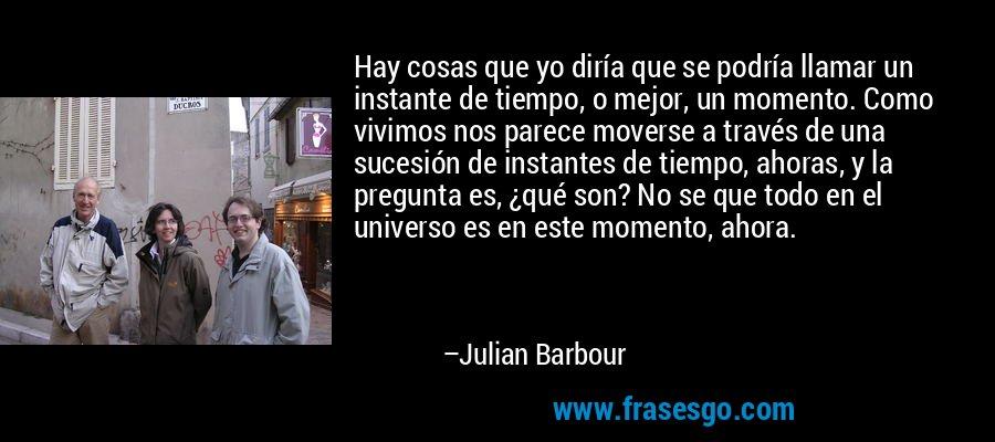 Hay cosas que yo diría que se podría llamar un instante de tiempo, o mejor, un momento. Como vivimos nos parece moverse a través de una sucesión de instantes de tiempo, ahoras, y la pregunta es, ¿qué son? No se que todo en el universo es en este momento, ahora. – Julian Barbour
