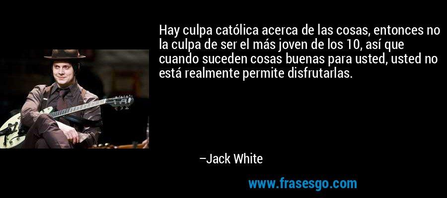 Hay culpa católica acerca de las cosas, entonces no la culpa de ser el más joven de los 10, así que cuando suceden cosas buenas para usted, usted no está realmente permite disfrutarlas. – Jack White