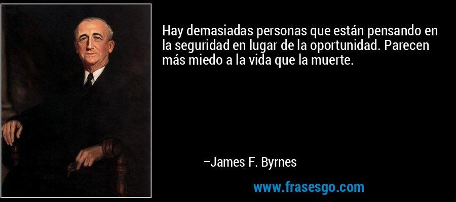 Hay demasiadas personas que están pensando en la seguridad en lugar de la oportunidad. Parecen más miedo a la vida que la muerte. – James F. Byrnes