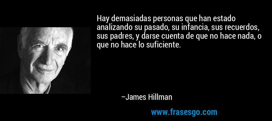 Hay demasiadas personas que han estado analizando su pasado, su infancia, sus recuerdos, sus padres, y darse cuenta de que no hace nada, o que no hace lo suficiente. – James Hillman