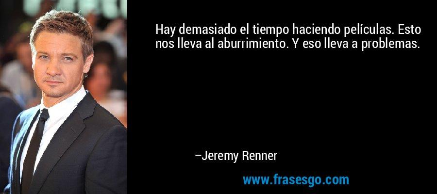 Hay demasiado el tiempo haciendo películas. Esto nos lleva al aburrimiento. Y eso lleva a problemas. – Jeremy Renner