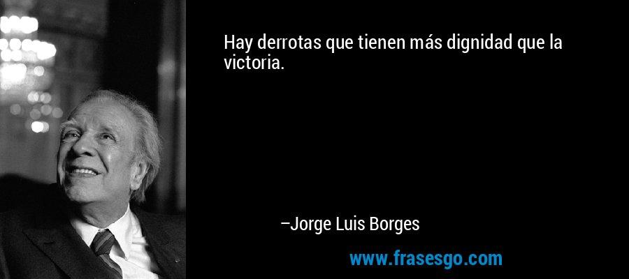 Hay derrotas que tienen más dignidad que la victoria. – Jorge Luis Borges