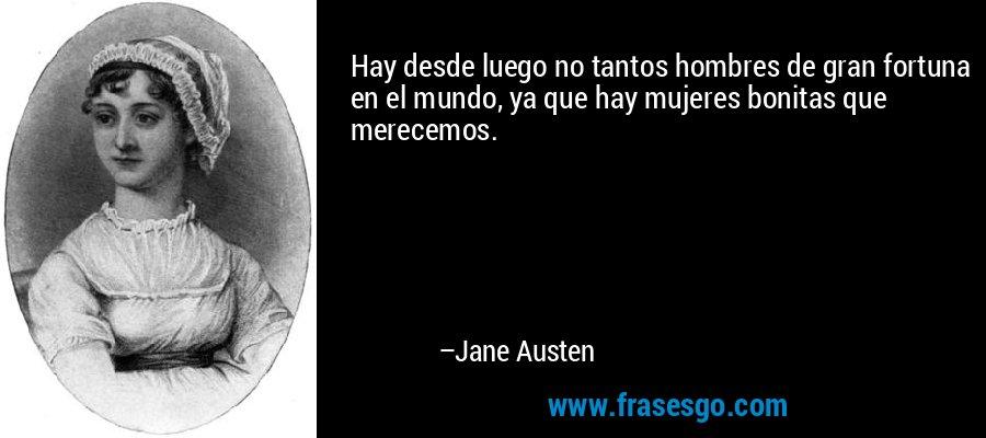 Hay desde luego no tantos hombres de gran fortuna en el mundo, ya que hay mujeres bonitas que merecemos. – Jane Austen