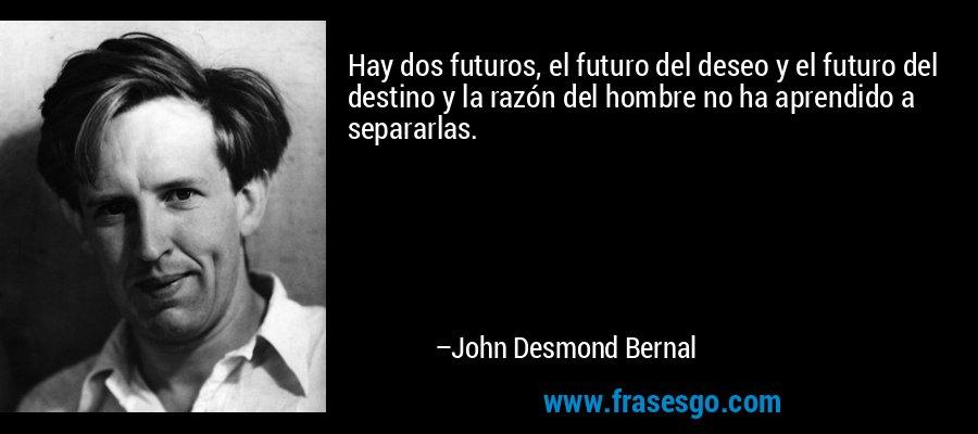 Hay dos futuros, el futuro del deseo y el futuro del destino y la razón del hombre no ha aprendido a separarlas. – John Desmond Bernal