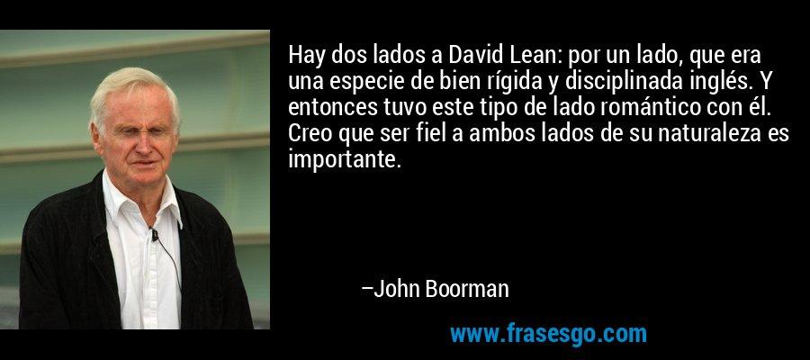 Hay dos lados a David Lean: por un lado, que era una especie de bien rígida y disciplinada inglés. Y entonces tuvo este tipo de lado romántico con él. Creo que ser fiel a ambos lados de su naturaleza es importante. – John Boorman
