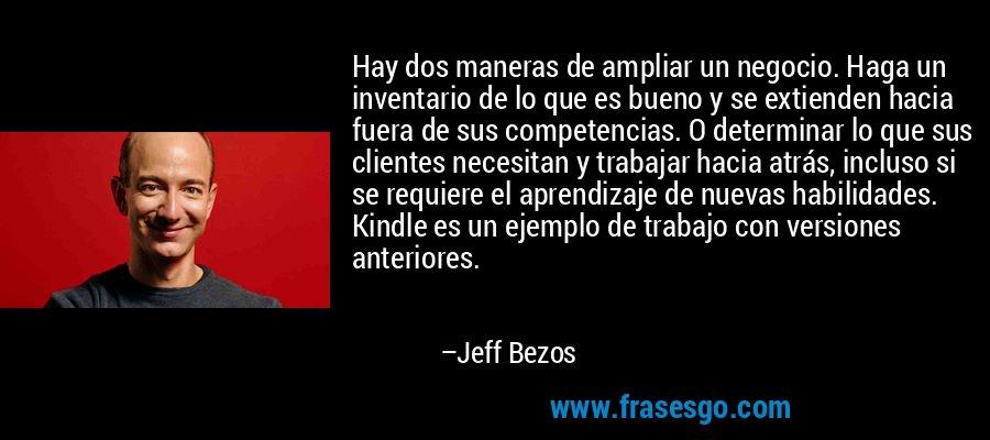 Hay dos maneras de ampliar un negocio. Haga un inventario de lo que es bueno y se extienden hacia fuera de sus competencias. O determinar lo que sus clientes necesitan y trabajar hacia atrás, incluso si se requiere el aprendizaje de nuevas habilidades. Kindle es un ejemplo de trabajo con versiones anteriores. – Jeff Bezos