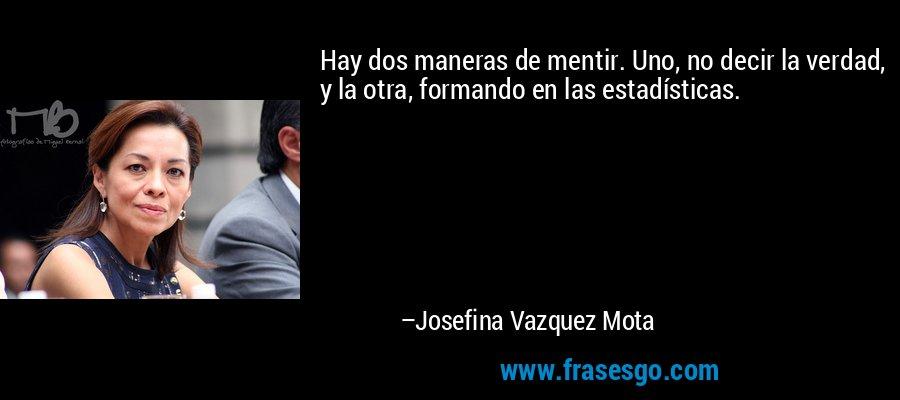 Hay dos maneras de mentir. Uno, no decir la verdad, y la otra, formando en las estadísticas. – Josefina Vazquez Mota