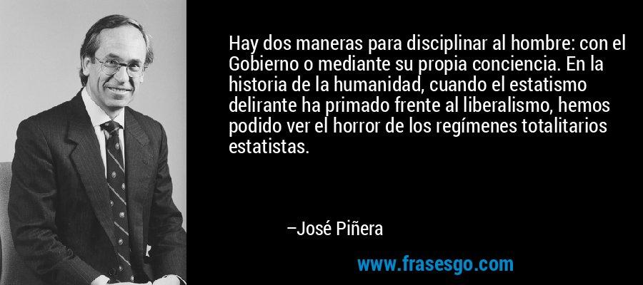 Hay dos maneras para disciplinar al hombre: con el Gobierno o mediante su propia conciencia. En la historia de la humanidad, cuando el estatismo delirante ha primado frente al liberalismo, hemos podido ver el horror de los regímenes totalitarios estatistas. – José Piñera