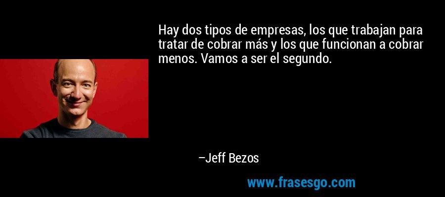 Hay dos tipos de empresas, los que trabajan para tratar de cobrar más y los que funcionan a cobrar menos. Vamos a ser el segundo. – Jeff Bezos