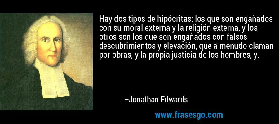 Hay dos tipos de hipócritas: los que son engañados con su moral externa y la religión externa, y los otros son los que son engañados con falsos descubrimientos y elevación, que a menudo claman por obras, y la propia justicia de los hombres, y. – Jonathan Edwards
