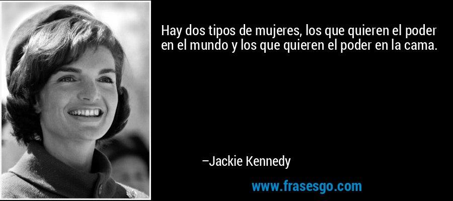 Hay dos tipos de mujeres, los que quieren el poder en el mundo y los que quieren el poder en la cama. – Jackie Kennedy