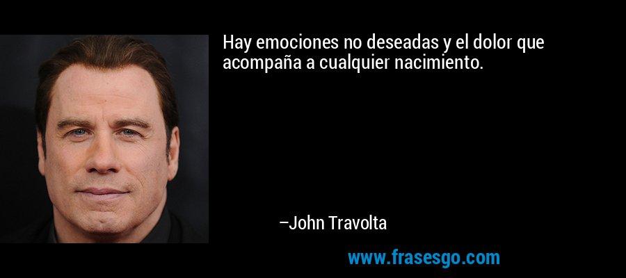 Hay emociones no deseadas y el dolor que acompaña a cualquier nacimiento. – John Travolta
