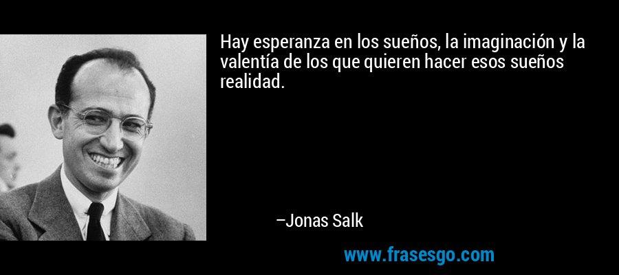 Hay esperanza en los sueños, la imaginación y la valentía de los que quieren hacer esos sueños realidad. – Jonas Salk