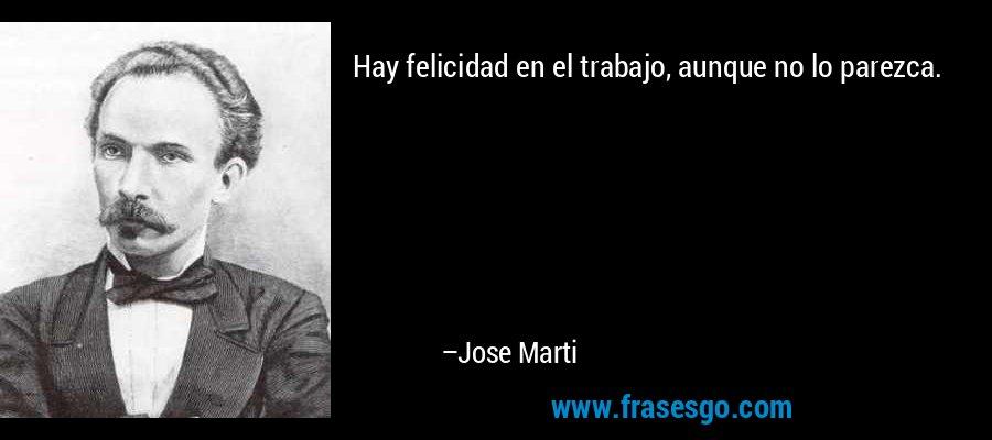 Hay felicidad en el trabajo, aunque no lo parezca. – Jose Marti