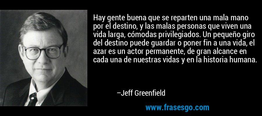 Hay gente buena que se reparten una mala mano por el destino, y las malas personas que viven una vida larga, cómodas privilegiados. Un pequeño giro del destino puede guardar o poner fin a una vida, el azar es un actor permanente, de gran alcance en cada una de nuestras vidas y en la historia humana. – Jeff Greenfield