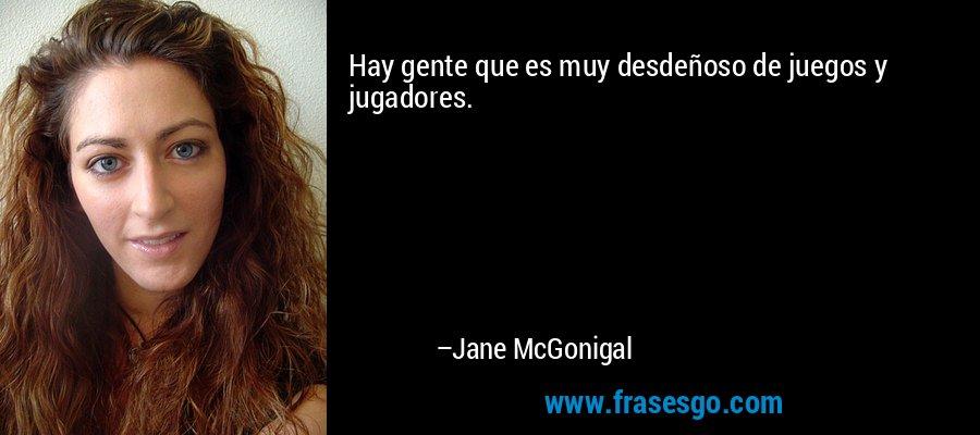 Hay gente que es muy desdeñoso de juegos y jugadores. – Jane McGonigal