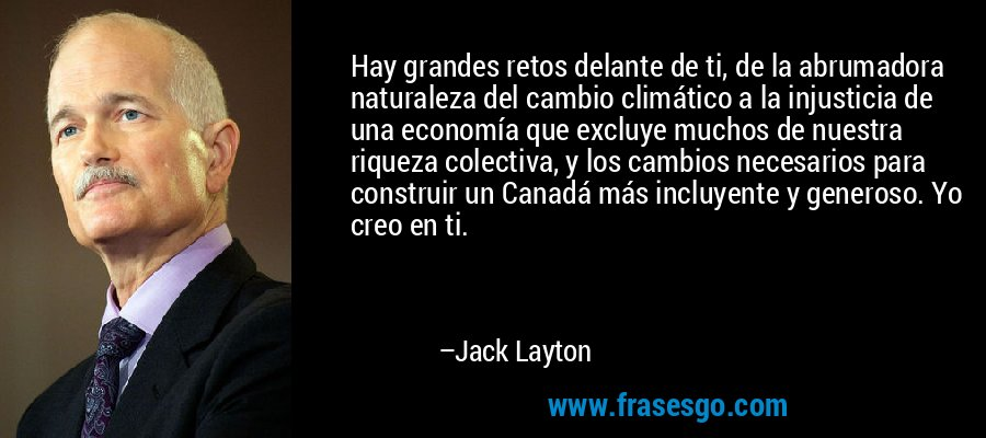 Hay grandes retos delante de ti, de la abrumadora naturaleza del cambio climático a la injusticia de una economía que excluye muchos de nuestra riqueza colectiva, y los cambios necesarios para construir un Canadá más incluyente y generoso. Yo creo en ti. – Jack Layton