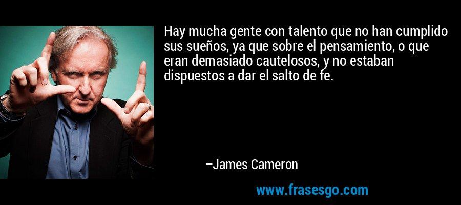 Hay mucha gente con talento que no han cumplido sus sueños, ya que sobre el pensamiento, o que eran demasiado cautelosos, y no estaban dispuestos a dar el salto de fe. – James Cameron