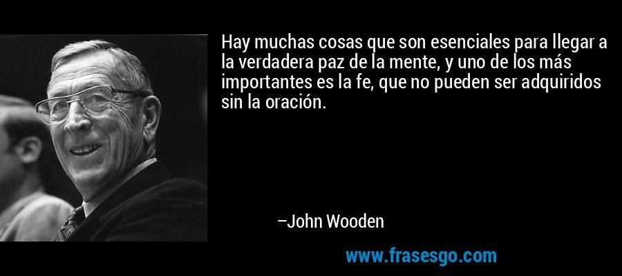 Hay muchas cosas que son esenciales para llegar a la verdadera paz de la mente, y uno de los más importantes es la fe, que no pueden ser adquiridos sin la oración. – John Wooden