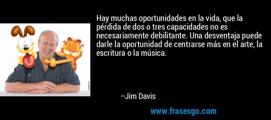 Hay muchas oportunidades en la vida, que la pérdida de dos o tres capacidades no es necesariamente debilitante. Una desventaja puede darle la oportunidad de centrarse más en el arte, la escritura o la música. – Jim Davis