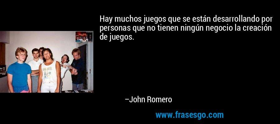 Hay muchos juegos que se están desarrollando por personas que no tienen ningún negocio la creación de juegos. – John Romero