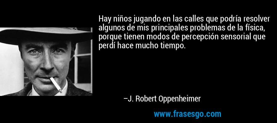 Hay niños jugando en las calles que podría resolver algunos de mis principales problemas de la física, porque tienen modos de percepción sensorial que perdí hace mucho tiempo. – J. Robert Oppenheimer