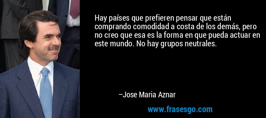Hay países que prefieren pensar que están comprando comodidad a costa de los demás, pero no creo que esa es la forma en que pueda actuar en este mundo. No hay grupos neutrales. – Jose Maria Aznar