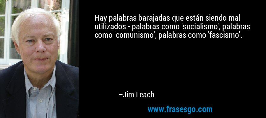 Hay palabras barajadas que están siendo mal utilizados - palabras como 'socialismo', palabras como 'comunismo', palabras como 'fascismo'. – Jim Leach