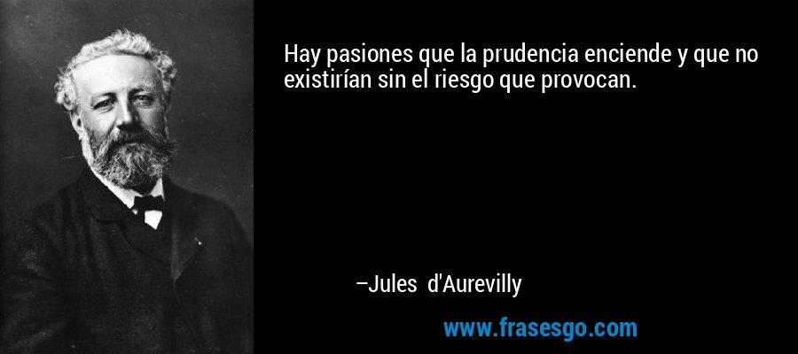 Hay pasiones que la prudencia enciende y que no existirían sin el riesgo que provocan. – Jules d'Aurevilly