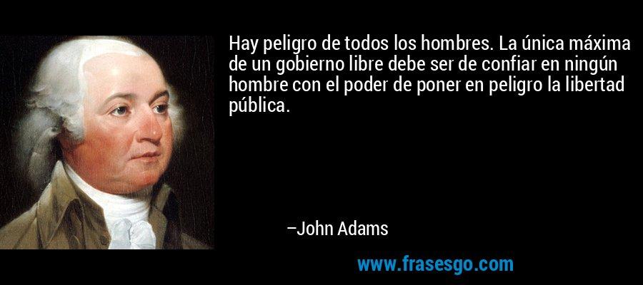 Hay peligro de todos los hombres. La única máxima de un gobierno libre debe ser de confiar en ningún hombre con el poder de poner en peligro la libertad pública. – John Adams