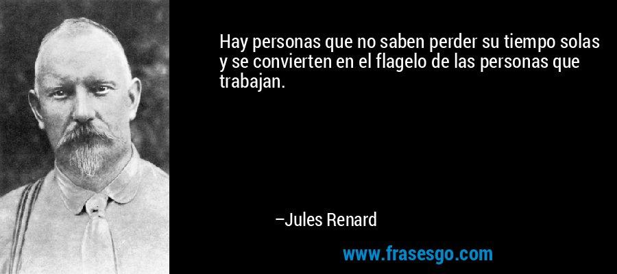 Hay personas que no saben perder su tiempo solas y se convierten en el flagelo de las personas que trabajan. – Jules Renard