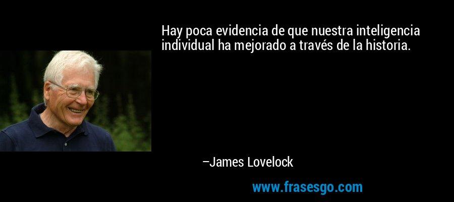 Hay poca evidencia de que nuestra inteligencia individual ha mejorado a través de la historia. – James Lovelock