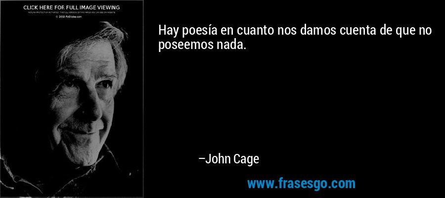 Hay poesía en cuanto nos damos cuenta de que no poseemos nada. – John Cage