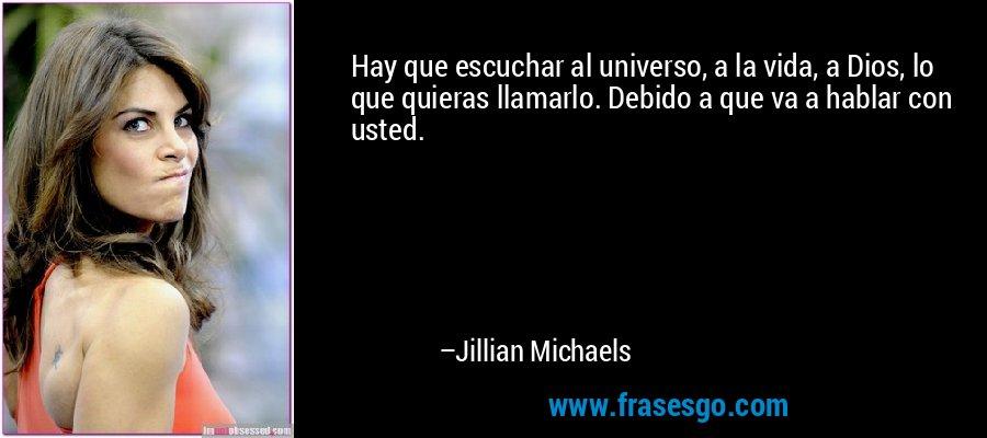 Hay que escuchar al universo, a la vida, a Dios, lo que quieras llamarlo. Debido a que va a hablar con usted. – Jillian Michaels