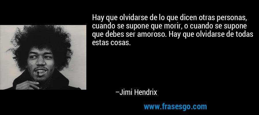 Hay que olvidarse de lo que dicen otras personas, cuando se supone que morir, o cuando se supone que debes ser amoroso. Hay que olvidarse de todas estas cosas. – Jimi Hendrix