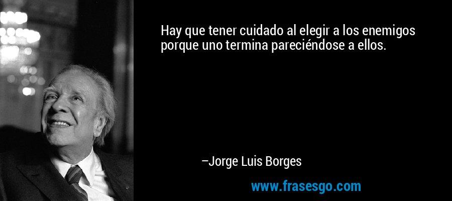 Hay que tener cuidado al elegir a los enemigos porque uno termina pareciéndose a ellos. – Jorge Luis Borges