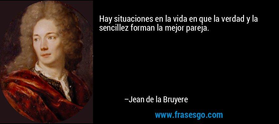 Hay situaciones en la vida en que la verdad y la sencillez forman la mejor pareja. – Jean de la Bruyere