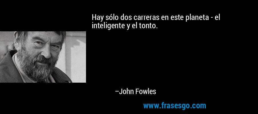 Hay sólo dos carreras en este planeta - el inteligente y el tonto. – John Fowles