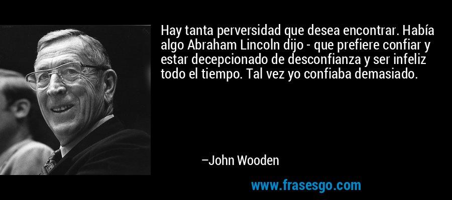 Hay tanta perversidad que desea encontrar. Había algo Abraham Lincoln dijo - que prefiere confiar y estar decepcionado de desconfianza y ser infeliz todo el tiempo. Tal vez yo confiaba demasiado. – John Wooden